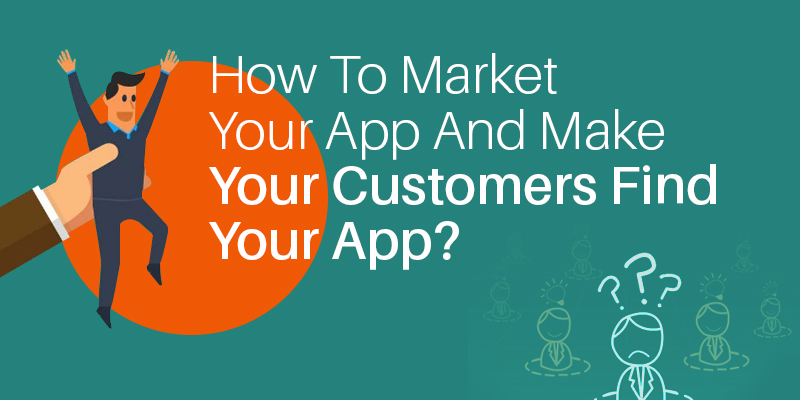 How To Market Your App And Make Your Customers Find Your App?