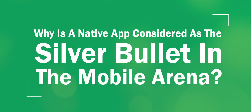 Why Is A Native App Considered As The Silver Bullet In The Mobile Arena?