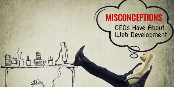 6 Misconceptions CEOs Have About Web Development