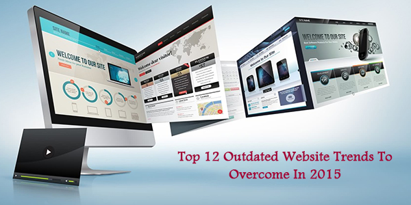 Top 12 Outdated Website Trends To Overcome In 2015