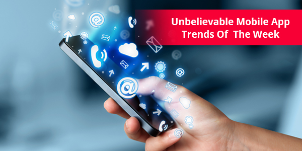 Unbelievable Mobile App Trends Of The Week