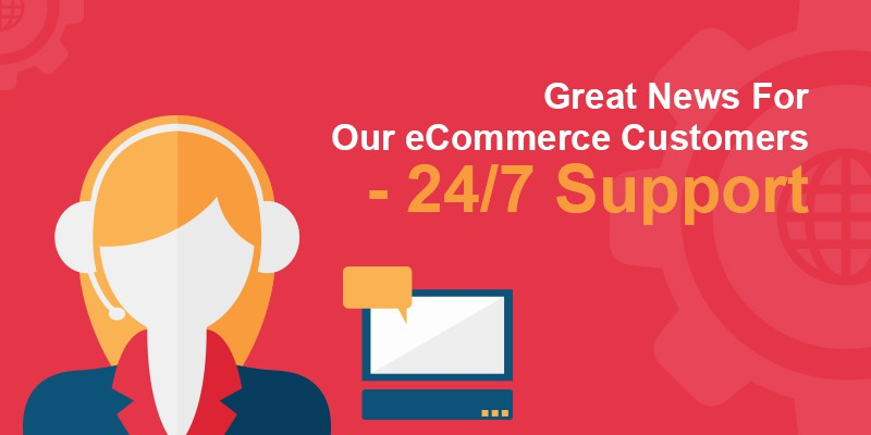 Great News For Our eCommerce Customers - 24/7 Support