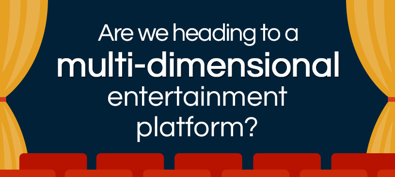 Are We Heading To A Multi-dimensional Entertainment Platform?